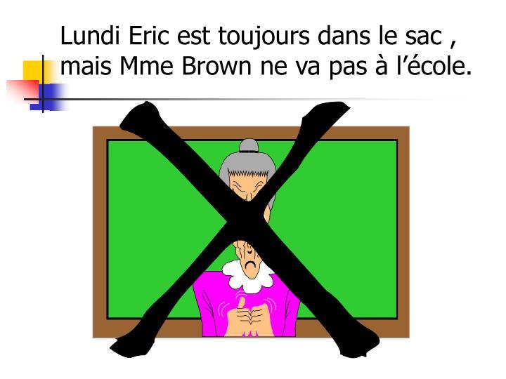 Lundi Eric est toujours dans le sac , mais Mme Brown ne va pas à l'école.