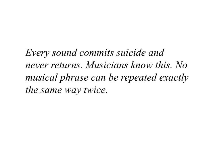 Every sound commits suicide and never returns. Musicians know this. No musical phrase can be repeated exactly the same way twice.