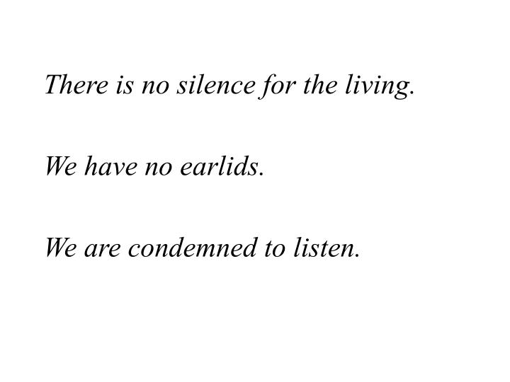There is no silence for the living.