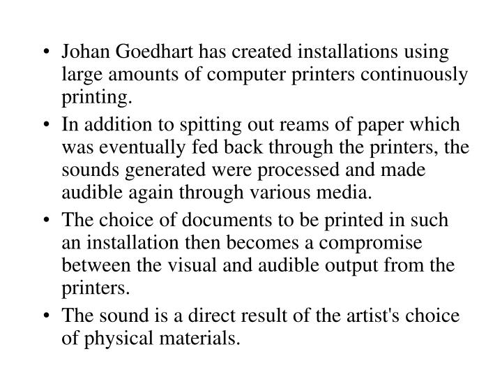 Johan Goedhart has created installations using large amounts of computer printers continuously printing.
