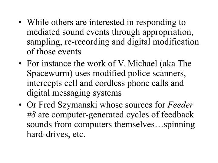 While others are interested in responding to mediated sound events through appropriation, sampling, re-recording and digital modification of those events