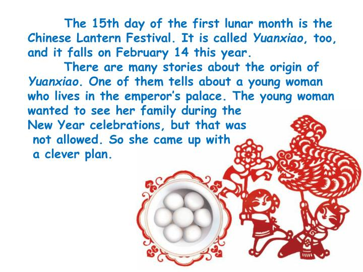 The 15th day of the first lunar month is the Chinese Lantern Festival. It is called