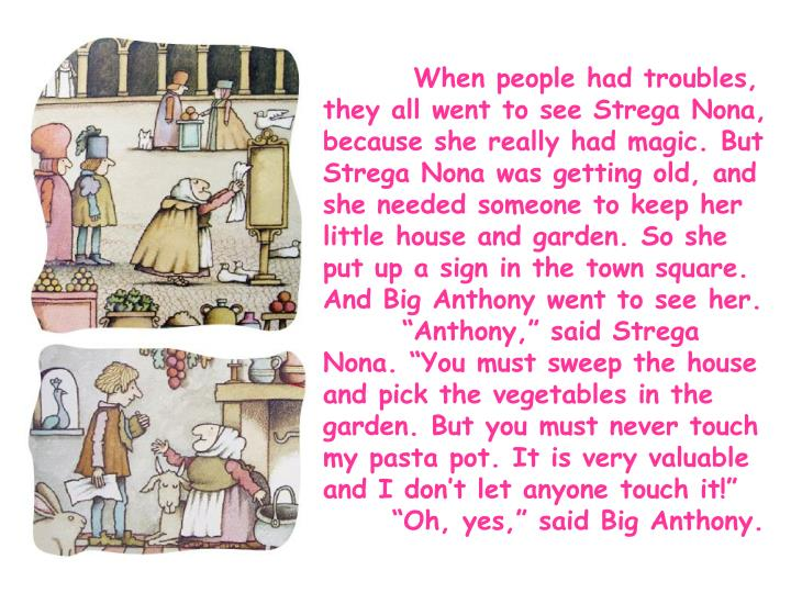 When people had troubles, they all went to see Strega Nona, because she really had magic. But Strega Nona was getting old, and she needed someone to keep her little house and garden. So she put up a sign in the town square. And Big Anthony went to see her.