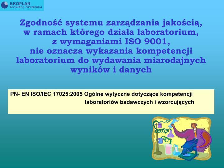 Zgodność systemu zarządzania jakością,               w ramach którego działa laboratorium,                z wymaganiami ISO 9001,                                          nie oznacza wykazania kompetencji laboratorium do wydawania miarodajnych wyników i danych