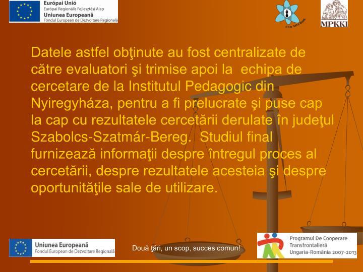 Datele astfel obinute au fost centralizate de ctre evaluatori i trimise apoi la  echipa de cercetare de la Institutul Pedagogic din Nyiregyhza, pentru a fi prelucrate i puse cap la cap cu rezultatele cercetrii derulate n judeul Szabolcs-Szatmr-Bereg.  Studiul final furni