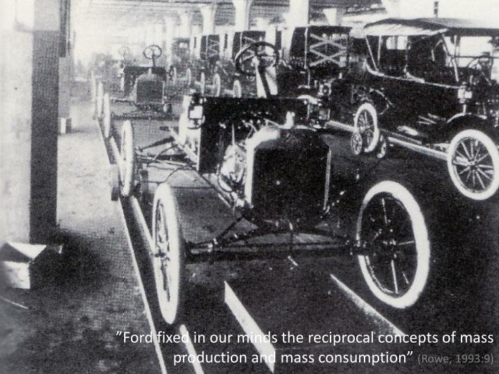 """Ford fixed in our minds the reciprocal concepts of mass production and mass consumption"""