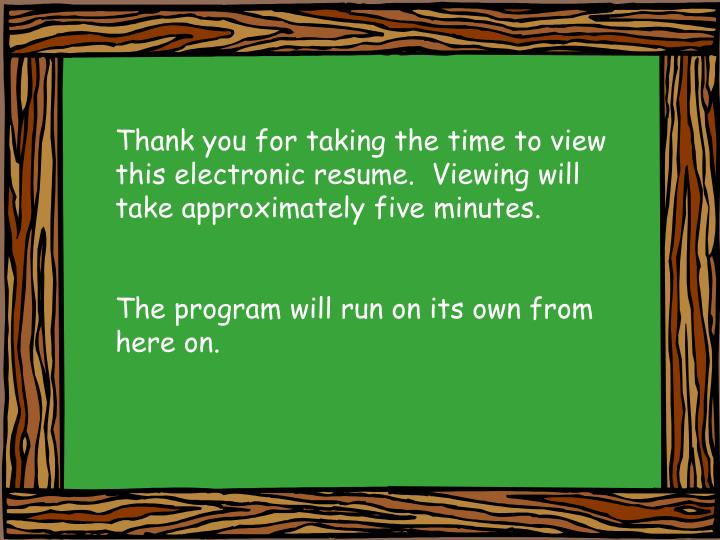 Thank you for taking the time to view this electronic resume.  Viewing will take approximately five ...