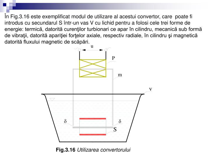 În Fig.3.16 este exemplificat modul de utilizare al acestui convertor, care  poate fi introdus cu secundarul S într-un vas V cu lichid pentru a folosi cele trei forme de energie: termică, datorită curenţilor turbionari ce apar în cilindru, mecanică sub formă de vibraţii, datorită apariţiei forţelor axiale, respectiv radiale, în cilindru şi magnetică datorită fluxului magnetic de scăpări.