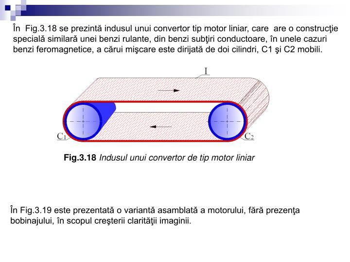 În  Fig.3.18 se prezintă indusul unui convertor tip motor liniar, care  are o construcţie specialǎ similarǎ unei benzi rulante, din benzi subţiri conductoare, în unele cazuri benzi feromagnetice, a cărui mişcare este dirijată de doi cilindri, C1 şi C2 mobili.