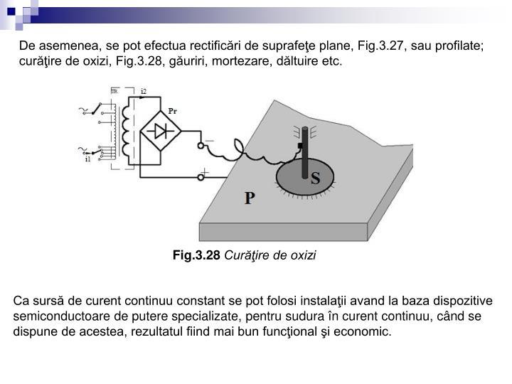 De asemenea, se pot efectua rectificări de suprafeţe plane, Fig.3.27, sau profilate; curăţire de oxizi, Fig.3.28, găuriri, mortezare, dăltuire etc.