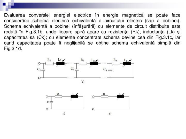 Evaluarea conversiei energiei electrice în energie magnetică se poate face considerând schema electrică echivalentă a circuitului electric (sau a bobinei). Schema echivalentă a bobinei (înfăşurării) cu elemente de circuit distribuite este redată în Fig.3.1b, unde fiecare spiră apare cu rezistenţa (Rk), inductanţa (Lk) şi capacitatea sa (Ck); cu elemente concentrate schema devine cea din Fig.3.1c, iar cand capacitatea poate fi neglijabilă se obţine schema echivalentă simplă din Fig.3.1d.
