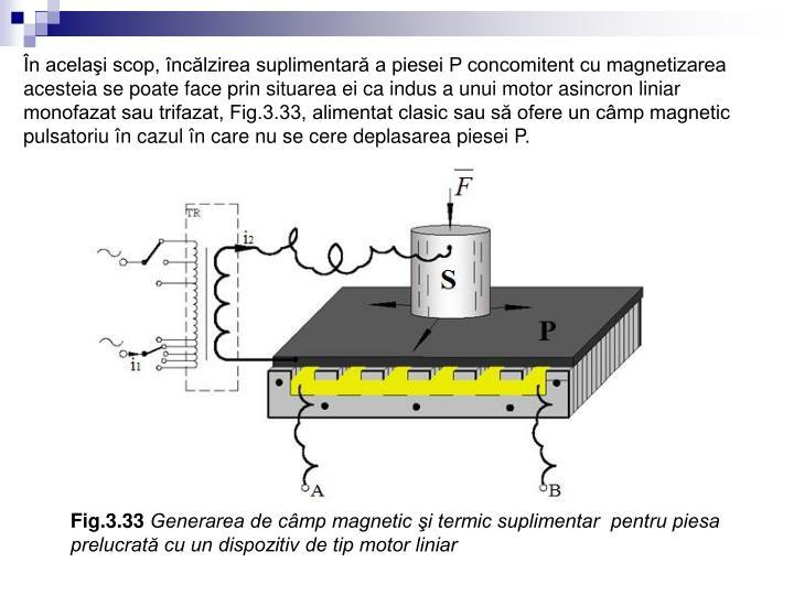 În acelaşi scop, încălzirea suplimentară a piesei P concomitent cu magnetizarea acesteia se poate face prin situarea ei ca indus a unui motor asincron liniar monofazat sau trifazat, Fig.3.33, alimentat clasic sau să ofere un câmp magnetic pulsatoriu în cazul în care nu se cere deplasarea piesei P.