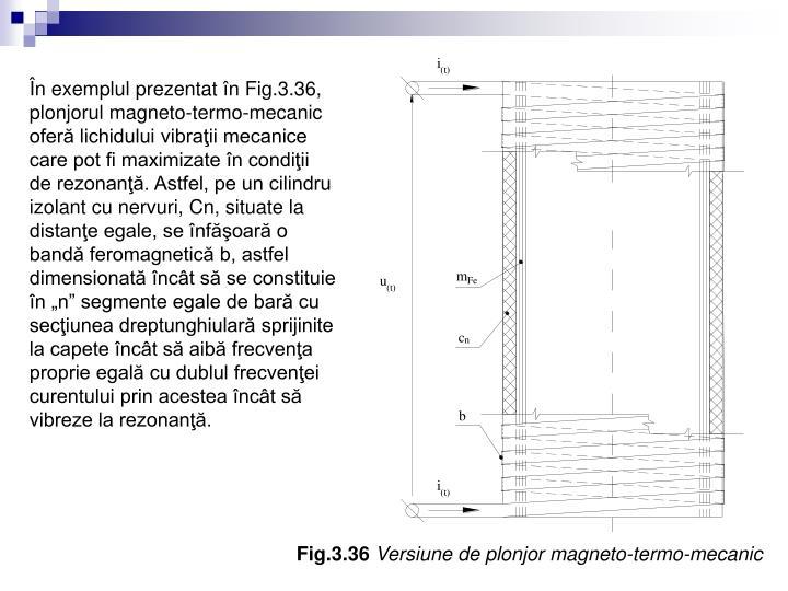 """În exemplul prezentat în Fig.3.36, plonjorul magneto-termo-mecanic oferă lichidului vibraţii mecanice care pot fi maximizate în condiţii de rezonanţă. Astfel, pe un cilindru izolant cu nervuri, Cn, situate la distanţe egale, se înfăşoară o bandă feromagnetică b, astfel dimensionată încât să se constituie în """"n"""" segmente egale de bară cu secţiunea dreptunghiulară sprijinite la capete încât să aibă frecvenţa proprie egală cu dublul frecvenţei curentului prin acestea încât să vibreze la rezonanţă."""