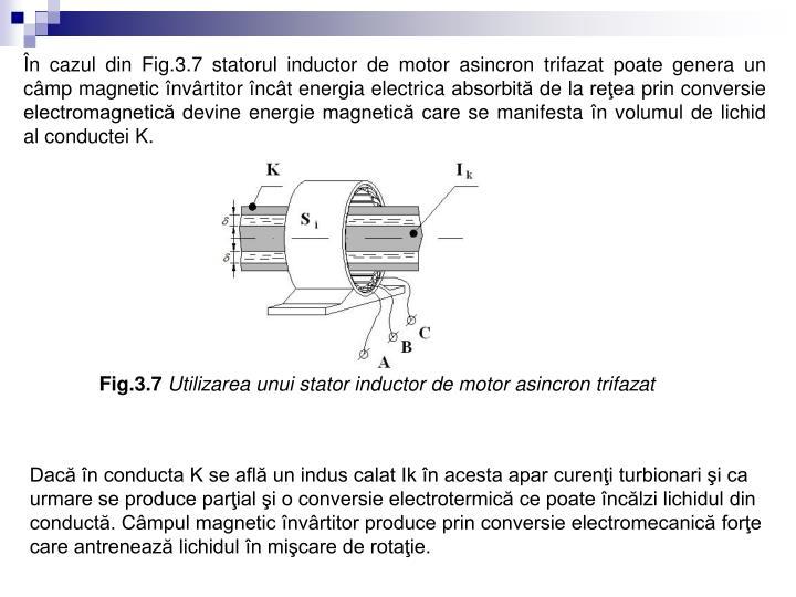 În cazul din Fig.3.7 statorul inductor de motor asincron trifazat poate genera un câmp magnetic învârtitor încât energia electrica absorbită de la reţea prin conversie electromagnetică devine energie magnetică care se manifesta în volumul de lichid al conductei K.