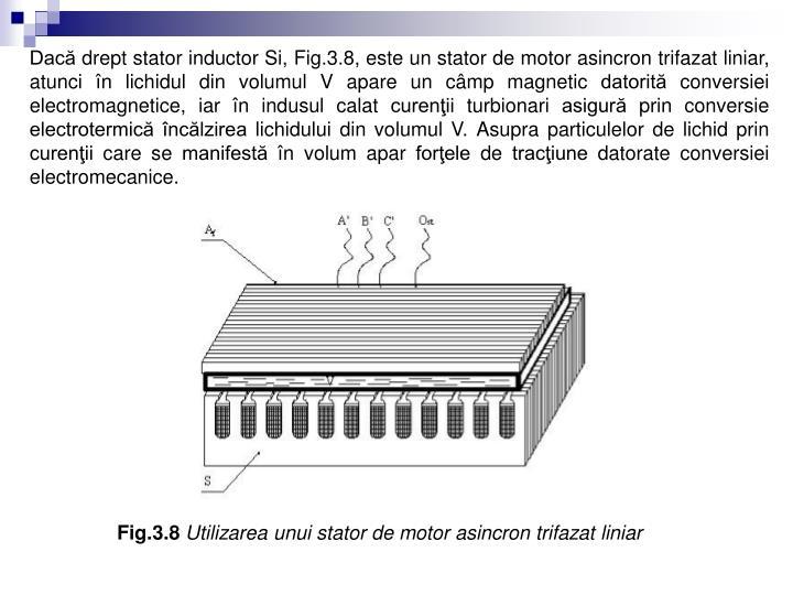 Dacă drept stator inductor Si, Fig.3.8, este un stator de motor asincron trifazat liniar, atunci în lichidul din volumul V apare un câmp magnetic datorită conversiei electromagnetice, iar în indusul calat curenţii turbionari asigură prin conversie electrotermică încălzirea lichidului din volumul V. Asupra particulelor de lichid prin curenţii care se manifestă în volum apar forţele de tracţiune datorate conversiei electromecanice.