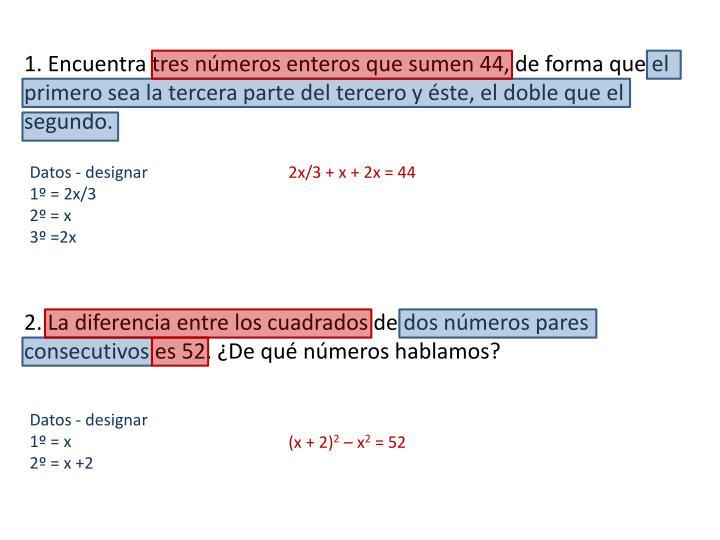 1. Encuentra tres números enteros que sumen 44, de forma que el primero sea la tercera parte del tercero y éste, el doble que el segundo.