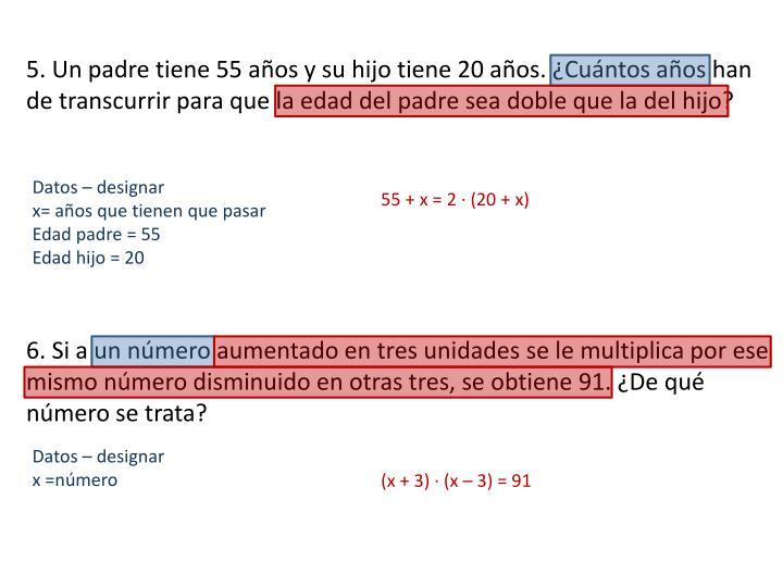5. Un padre tiene 55 años y su hijo tiene 20 años. ¿Cuántos años han de transcurrir para que la edad del padre sea doble que la del hijo?