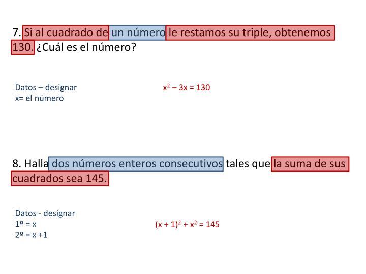 7. Si al cuadrado de un número le restamos su triple, obtenemos 130. ¿Cuál es el número?