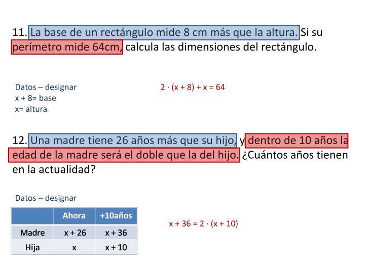 11. La base de un rectángulo mide 8 cm más que la altura. Si su perímetro mide 64cm, calcula las dimensiones del rectángulo.