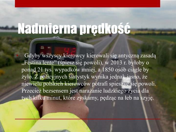 """Gdyby wszyscy kierowcy kierowali się antyczną zasadą """"Festina lente"""" (śpiesz się powoli), w 2013 r. byłoby o ponad 21 tys. wypadków mniej, a 1850 osób ciągle by żyło. Z policyjnych statystyk wynika jednak jasno, że niewielu polskich kierowców potrafi spieszyć się powoli. Przecież bezsensem jest narażanie ludzkiego życia dla tych kilku minut, które zyskamy, pędząc na łeb na szyję."""