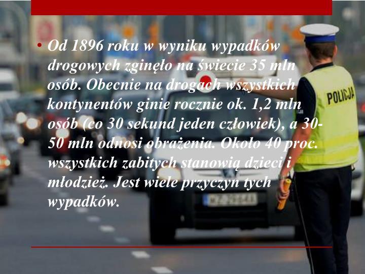 Od 1896 roku w wyniku wypadków drogowych zginęło na świecie 35 mln osób. Obecnie na drogach wszystkich kontynentów ginie rocznie ok. 1,2 mln osób (co 30 sekund jeden człowiek), a 30-50 mln odnosi obrażenia. Około 40 proc. wszystkich zabitych stanowią dzieci i młodzież. Jest wiele przyczyn tych wypadków.