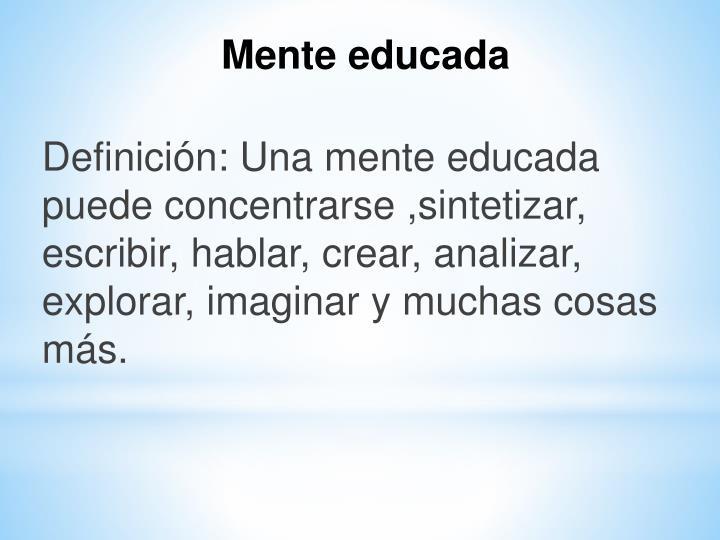 Definición: Una mente educada puede concentrarse ,sintetizar, escribir, hablar, crear, analizar, explorar, imaginar y muchas cosas más.