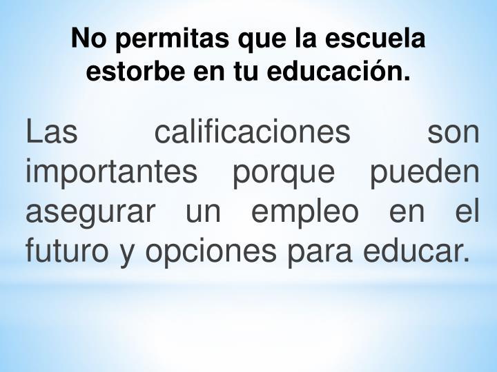 Las calificaciones son importantes porque pueden asegurar un empleo en el futuro y opciones para educar.