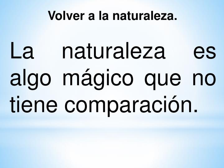 La naturaleza es algo mágico que no tiene comparación.