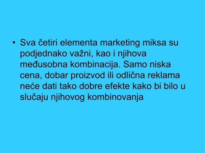 Sva četiri elementa marketing miksa su podjednako važni, kao i njihova međusobna kombinacija. Samo niska cena, dobar proizvod ili odlična reklama neće dati tako dobre efekte kako bi bilo u slučaju njihovog kombinovanja