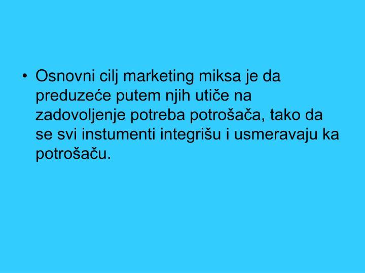 Osnovni cilj marketing miksa je da preduzeće putem njih utiče na zadovoljenje potreba potrošača, tako da se svi instumenti integrišu i usmeravaju ka potrošaču.