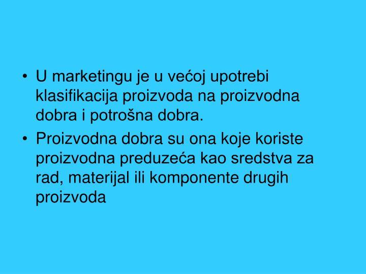 U marketingu je u većoj upotrebi klasifikacija proizvoda na proizvodna dobra i potrošna dobra.