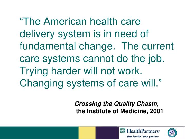 """The American health care delivery system is in need of fundamental change.  The current care systems cannot do the job.  Trying harder will not work.  Changing systems of care will."""