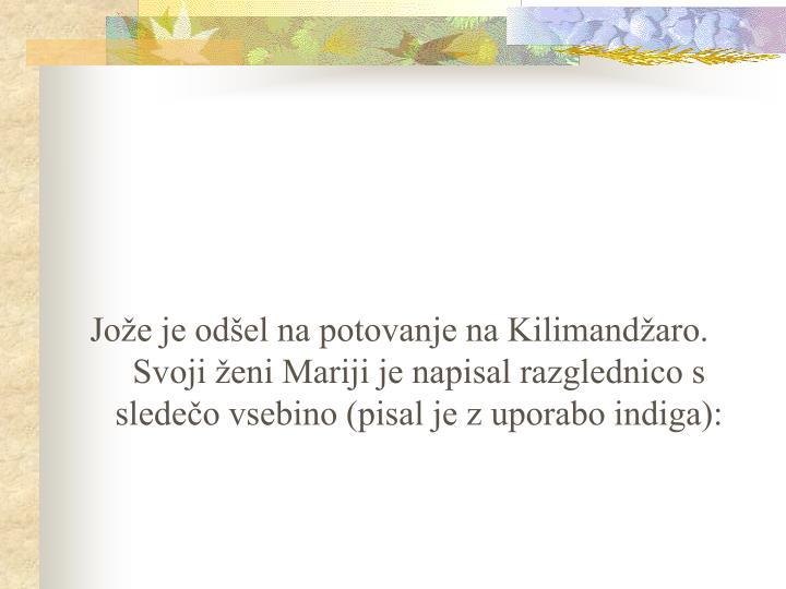 Jože je odšel na potovanje na Kilimandžaro. Svoji ženi Mariji je napisal razglednico s sledečo vsebino (pisal je z uporabo indiga):