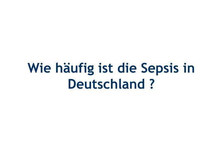 Wie häufig ist die Sepsis in Deutschland ?