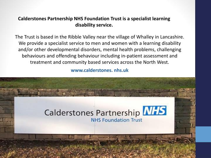 Calderstones Partnership NHS Foundation Trust is a specialist learning disability service.