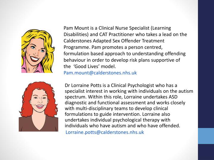 Pam Mount is a Clinical Nurse Specialist (Learning Disabilities) and CAT Practitioner who takes a lead on the Calderstones Adapted Sex Offender Treatment Programme. Pam promotes a person centred, formulation based approach to understanding offending behaviour in order to develop risk plans supportive of the  'Good Lives' model.