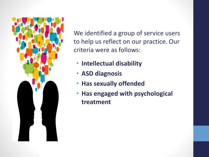We identified a group of service users to help us reflect on our practice. Our criteria were as follows: