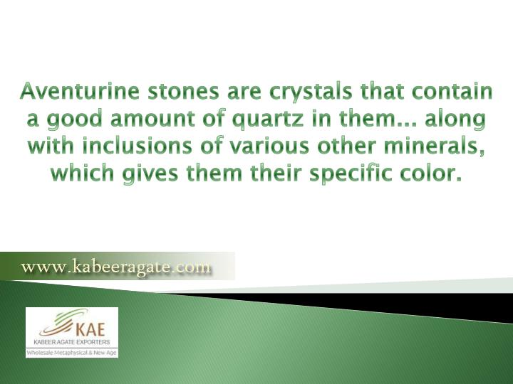 Aventurine stones are crystals that contain a good amount of quartz in them... along with inclusions...