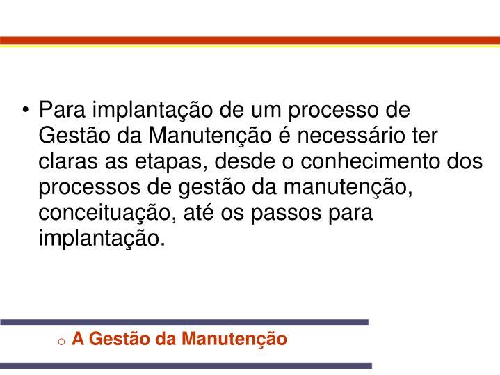 Para implantação de um processo de Gestão da Manutenção é necessário ter claras as etapas, desde o conhecimento dos processos de gestão da manutenção, conceituação, até os passos para implantação.