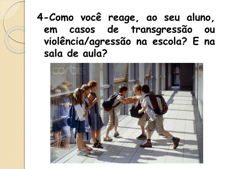 4-Como você reage, ao seu aluno, em casos de transgressão ou violência/agressão na escola? E na sala de aula?