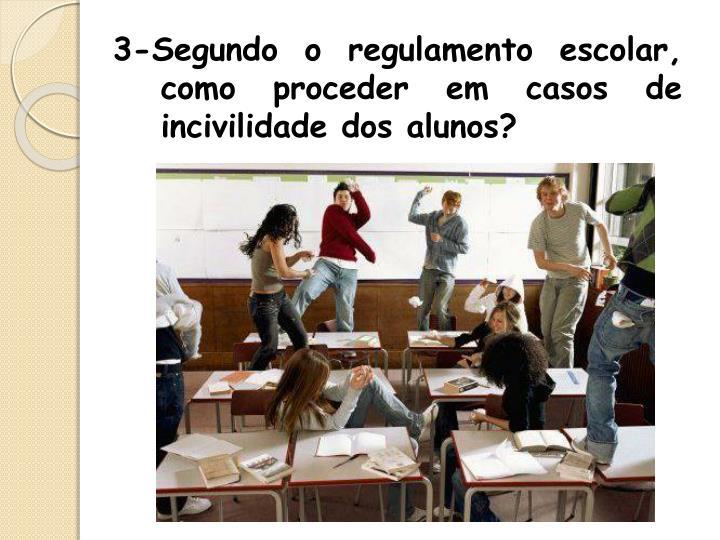 3-Segundo o regulamento escolar, como proceder em casos de incivilidade dos alunos?