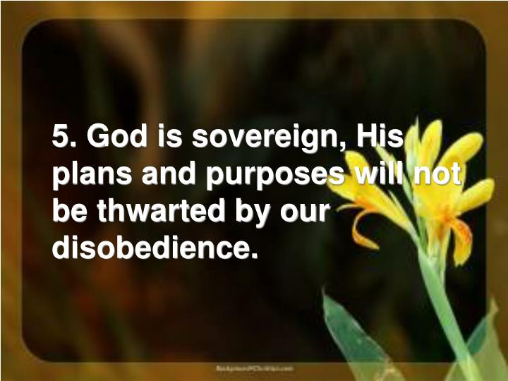 5. God is sovereign, His plans and purposes will not be thwarted by our disobedience.
