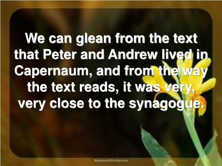 We can glean from the text that Peter and Andrew lived in Capernaum, and from the way the text reads, it was very, very close to the synagogue.