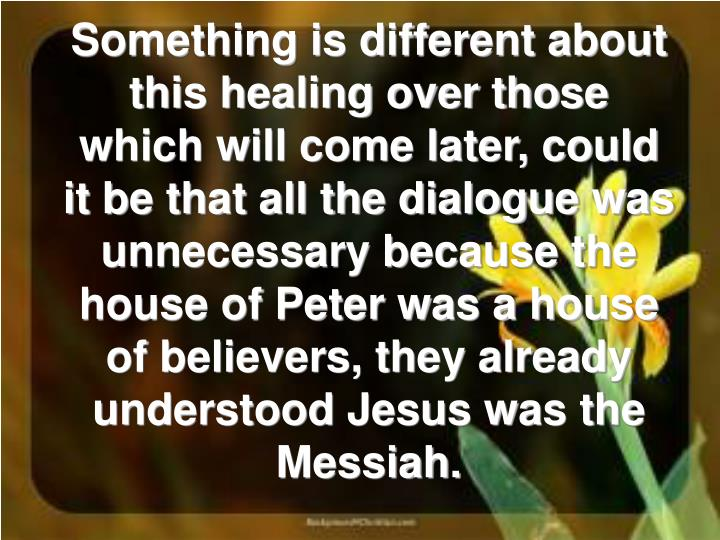 Something is different about this healing over those which will come later, could it be that all the dialogue was unnecessary because the house of Peter was a house of believers, they already understood Jesus was the Messiah.