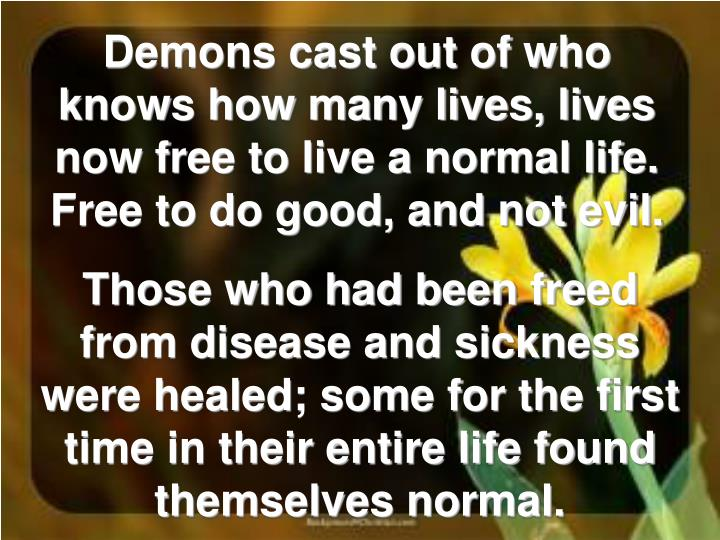 Demons cast out of who knows how many lives, lives now free to live a normal life. Free to do good, and not evil.