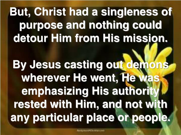 But, Christ had a singleness of purpose and nothing could detour Him from His mission.