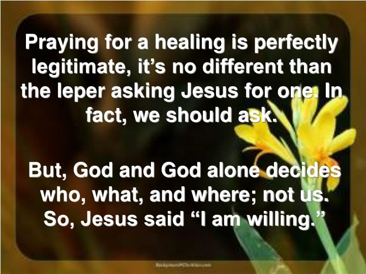 Praying for a healing is perfectly legitimate, it's no different than the leper asking Jesus for one. In fact, we should ask.