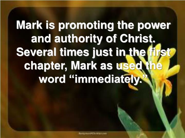 """Mark is promoting the power and authority of Christ. Several times just in the first chapter, Mark as used the word """"immediately."""""""