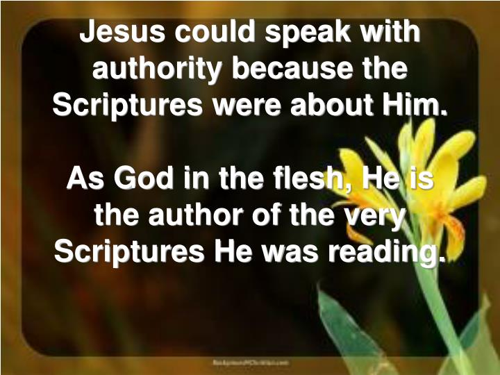 Jesus could speak with authority because the Scriptures were about Him.