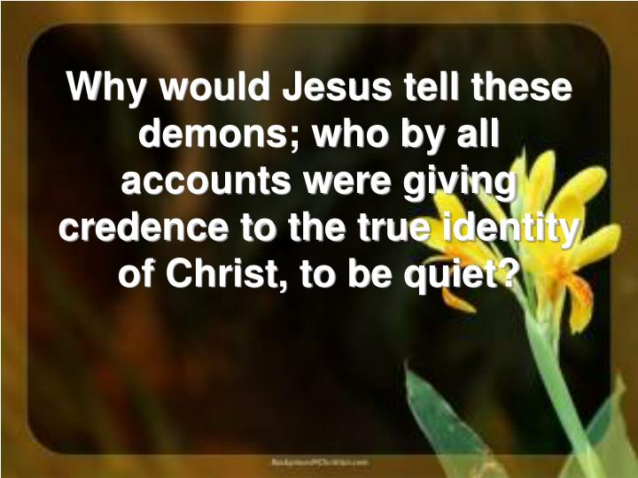 Why would Jesus tell these demons; who by all accounts were giving credence to the true identity of Christ, to be quiet?